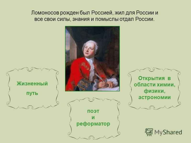 Жизненный путь поэт и реформатор Открытия в области химии, физики, астрономии Ломоносов рожден был Россией, жил для России и все свои силы, знания и помыслы отдал России.