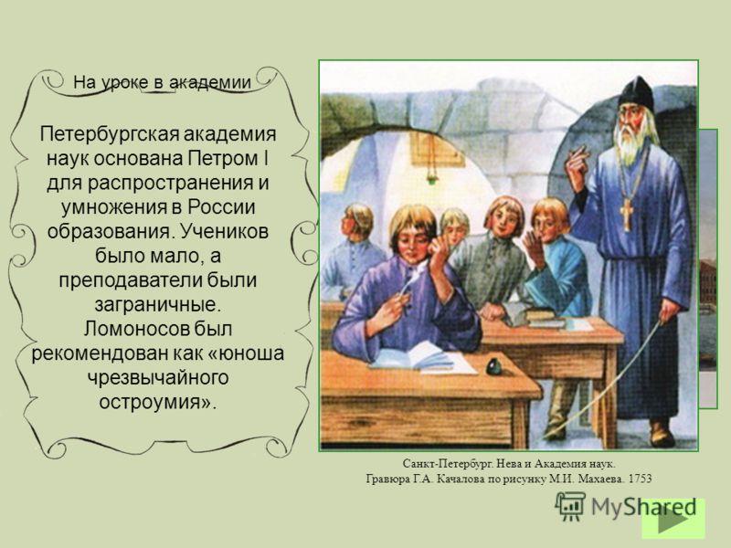 Петербургская академия наук основана Петром I для распространения и умножения в России образования. Учеников было мало, а преподаватели были заграничные. Ломоносов был рекомендован как «юноша чрезвычайного остроумия». Санкт-Петербург. Нева и Академия