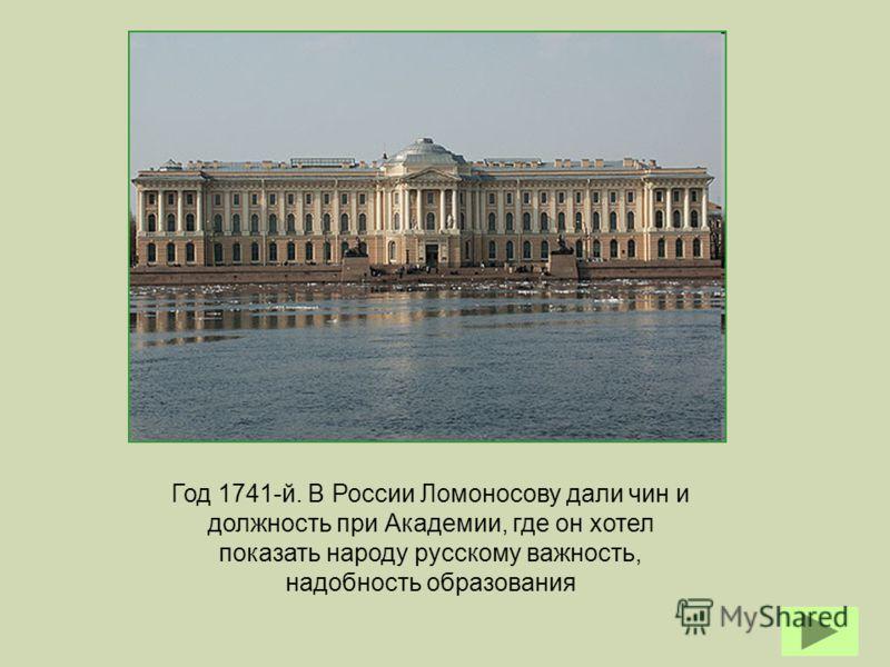 Год 1741-й. В России Ломоносову дали чин и должность при Академии, где он хотел показать народу русскому важность, надобность образования