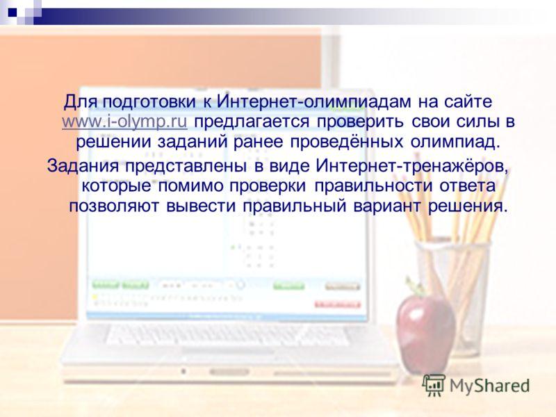Для подготовки к Интернет-олимпиадам на сайте www.i-olymp.ru предлагается проверить свои силы в решении заданий ранее проведённых олимпиад. www.i-olymp.ru Задания представлены в виде Интернет-тренажёров, которые помимо проверки правильности ответа по