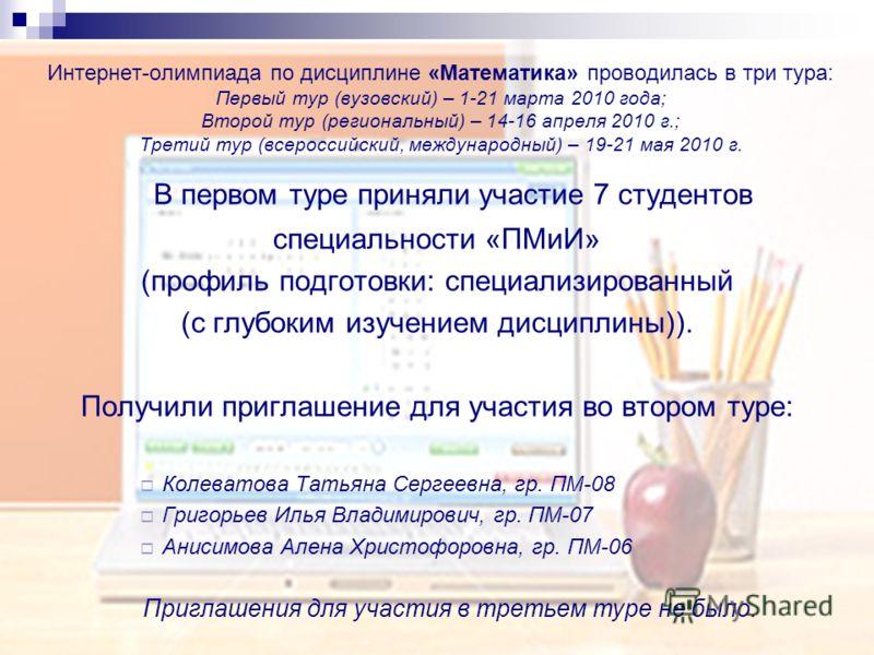 Интернет-олимпиада по дисциплине «Математика» проводилась в три тура: Первый тур (вузовский) – 1-21 марта 2010 года; Второй тур (региональный) – 14-16 апреля 2010 г.; Третий тур (всероссийский, международный) – 19-21 мая 2010 г. В первом туре приняли