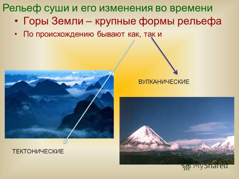Горы Земли – крупные формы рельефа По происхождению бывают как, так и ТЕКТОНИЧЕСКИЕ ВУЛКАНИЧЕСКИЕ Рельеф суши и его изменения во времени
