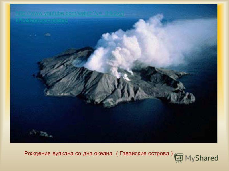 Рождение вулкана со дна океана ( Гавайские острова ) http://www.youtube.com/watch?v=_tHk2xj3 kRo&feature=related