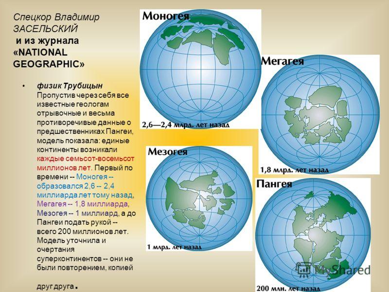 физик Трубицын Пропустив через себя все известные геологам отрывочные и весьма противоречивые данные о предшественниках Пангеи, модель показала: единые континенты возникали каждые семьсот-восемьсот миллионов лет. Первый по времени -- Моногея -- образ