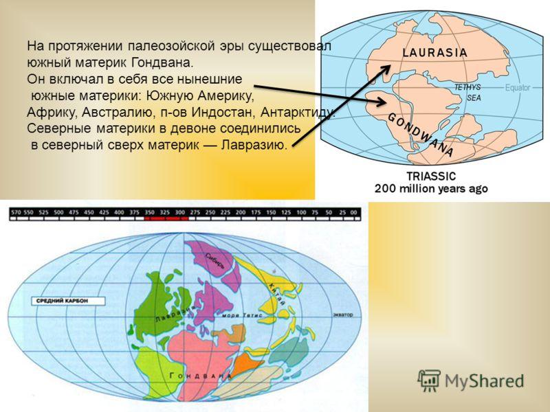 На протяжении палеозойской эры существовал южный материк Гондвана. Он включал в себя все нынешние южные материки: Южную Америку, Африку, Австралию, п-ов Индостан, Антарктиду. Северные материки в девоне соединились в северный сверх материк Лавразию.