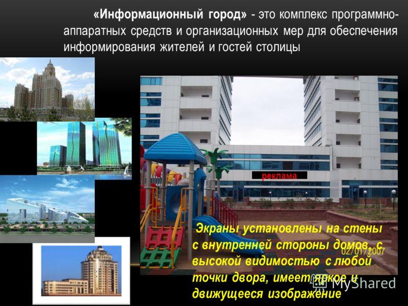 «Информационный город» - это комплекс программно- аппаратных средств и организационных мер для обеспечения информирования жителей и гостей столицы Экраны установлены на стены с внутренней стороны домов, с высокой видимостью с любой точки двора, имеет