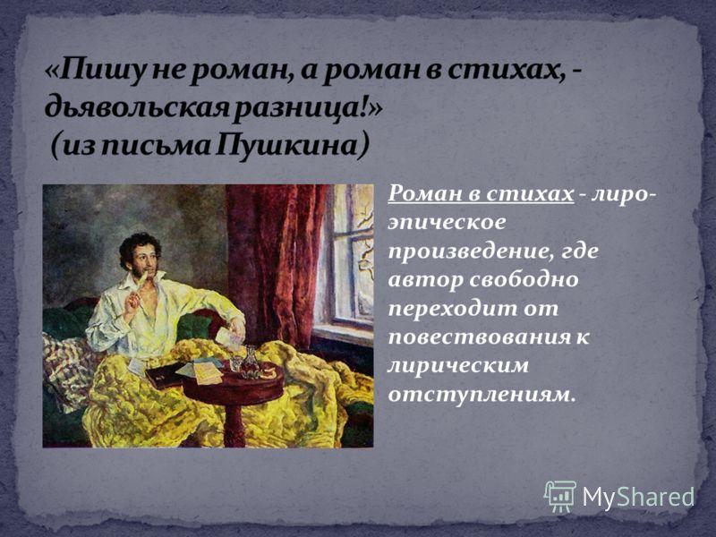 Роман в стихах - лиро- эпическое произведение, где автор свободно переходит от повествования к лирическим отступлениям.