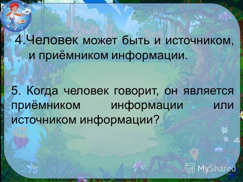 4.Человек может быть и источником, и приёмником информации. 5. Когда человек говорит, он является приёмником информации или источником информации?
