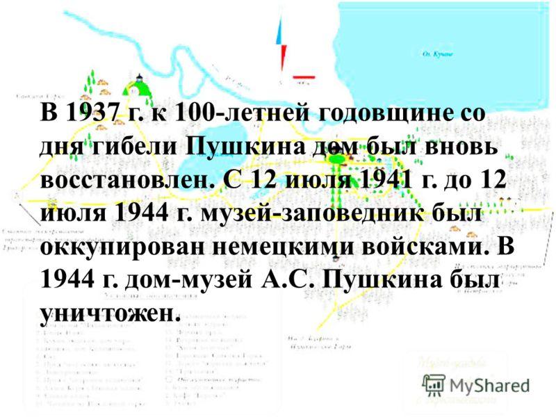В 1937 г. к 100-летней годовщине со дня гибели Пушкина дом был вновь восстановлен. С 12 июля 1941 г. до 12 июля 1944 г. музей-заповедник был оккупирован немецкими войсками. В 1944 г. дом-музей А.С. Пушкина был уничтожен.