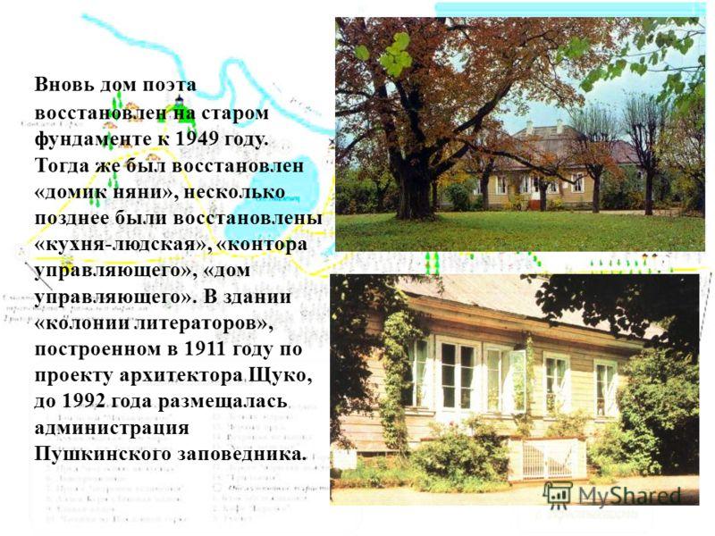 Вновь дом поэта восстановлен на старом фундаменте к 1949 году. Тогда же был восстановлен «домик няни», несколько позднее были восстановлены «кухня-людская», «контора управляющего», «дом управляющего». В здании «колонии литераторов», построенном в 191