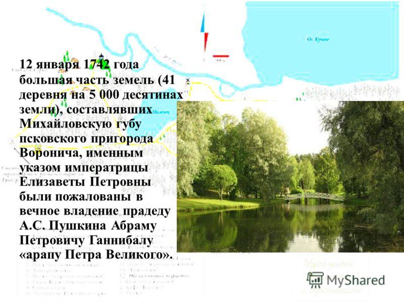 12 января 1742 года большая часть земель (41 деревня на 5 000 десятинах земли), составлявших Михайловскую губу псковского пригорода Воронича, именным указом императрицы Елизаветы Петровны были пожалованы в вечное владение прадеду А.С. Пушкина Абраму