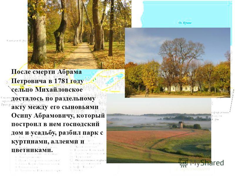 После смерти Абрама Петровича в 1781 году сельцо Михайловское досталось по раздельному акту между его сыновьями Осипу Абрамовичу, который построил в нем господский дом и усадьбу, разбил парк с куртинами, аллеями и цветниками.