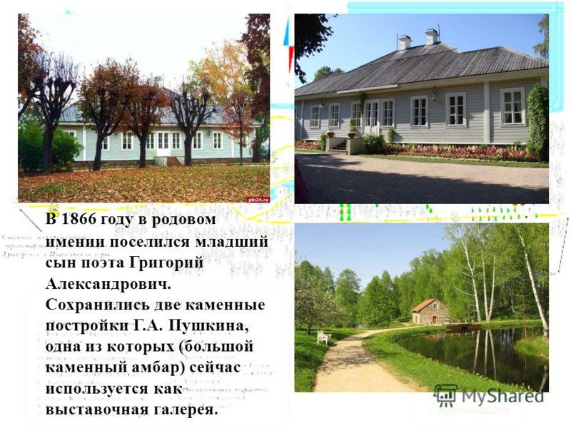 В 1866 году в родовом имении поселился младший сын поэта Григорий Александрович. Сохранились две каменные постройки Г.А. Пушкина, одна из которых (большой каменный амбар) сейчас используется как выставочная галерея.