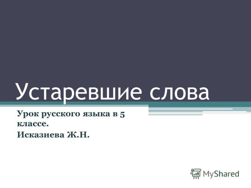 Устаревшие слова Урок русского языка в 5 классе. Исказиева Ж.Н.