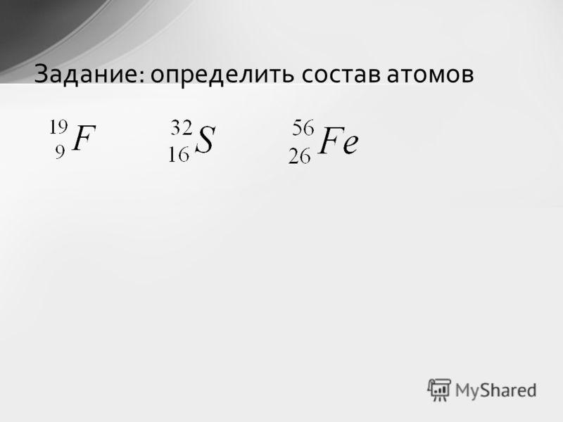 Задание: определить состав атомов