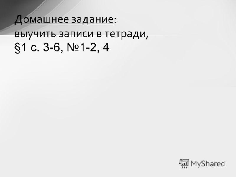 Домашнее задание: выучить записи в тетради, §1 с. 3-6, 1-2, 4