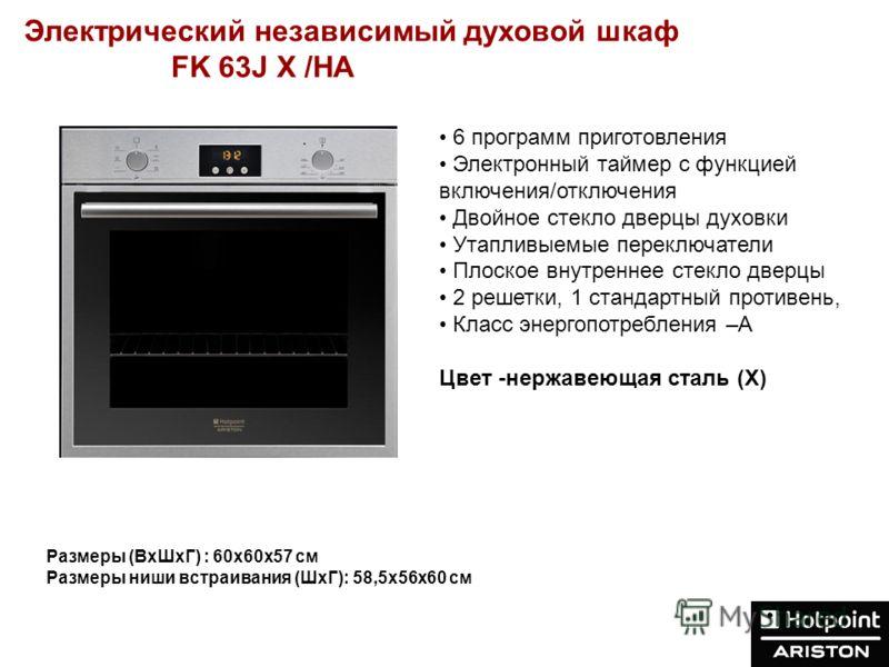 Электрический независимый духовой шкаф FK 63J X /HA Размеры (ВхШхГ) : 60х60х57 см Размеры ниши встраивания (ШхГ): 58,5х56x60 см 6 программ приготовления Электронный таймер с функцией включения/отключения Двойное стекло дверцы духовки Утапливыемые пер