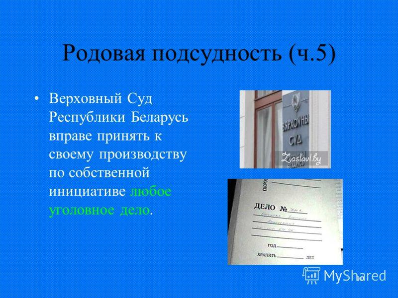 10 Родовая подсудность (ч.5) Верховный Суд Республики Беларусь вправе принять к своему производству по собственной инициативе любое уголовное дело.