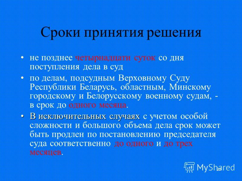 25 Сроки принятия решения не позднее четырнадцати суток со дня поступления дела в суд по делам, подсудным Верховному Суду Республики Беларусь, областным, Минскому городскому и Белорусскому военному судам, - в срок до одного месяца. В исключительных с