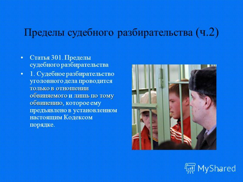 33 Пределы судебного разбирательства (ч.2) Статья 301. Пределы судебного разбирательства только в отношении обвиняемоголишь по тому обвинению1. Судебное разбирательство уголовного дела проводится только в отношении обвиняемого и лишь по тому обвинени