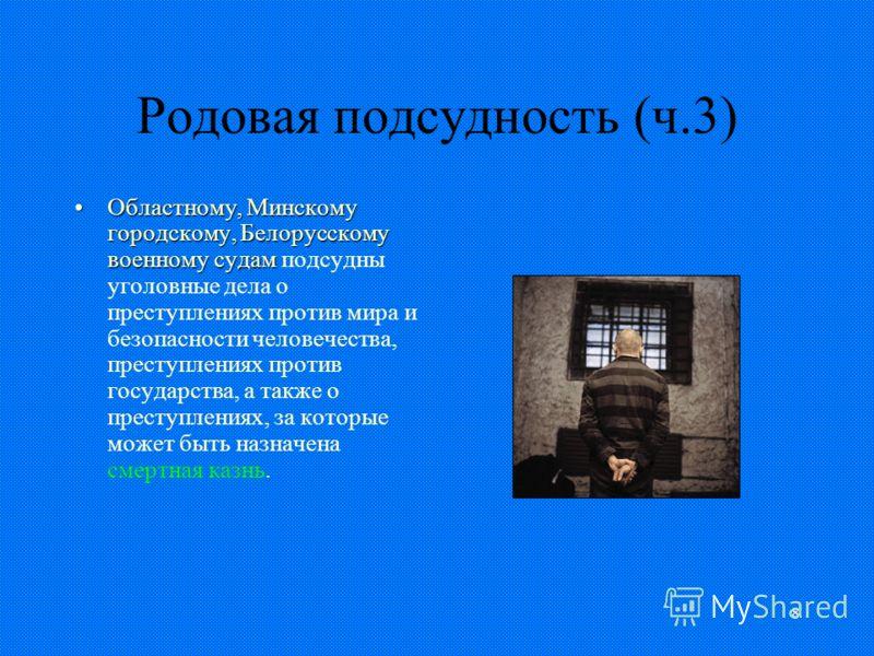 8 Родовая подсудность (ч.3) Областному, Минскому городскому, Белорусскому военному судамОбластному, Минскому городскому, Белорусскому военному судам подсудны уголовные дела о преступлениях против мира и безопасности человечества, преступлениях против