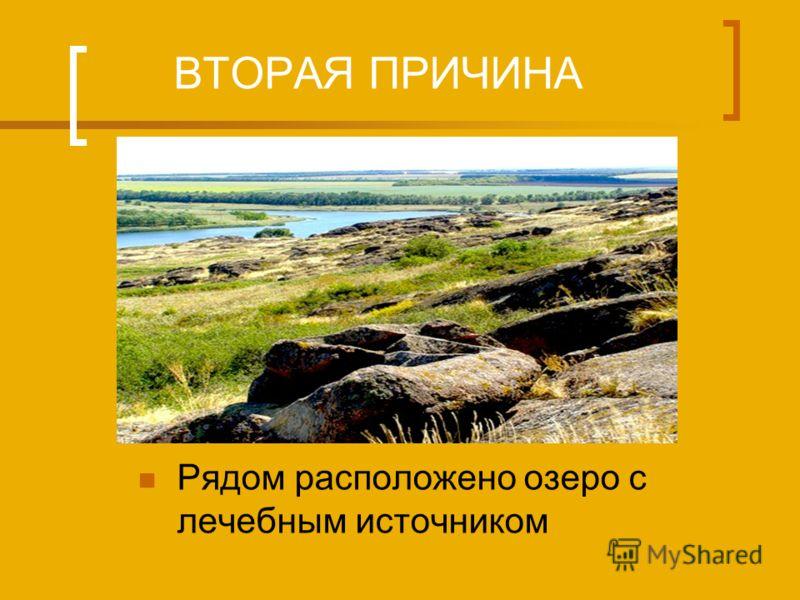 ВТОРАЯ ПРИЧИНА Рядом расположено озеро с лечебным источником