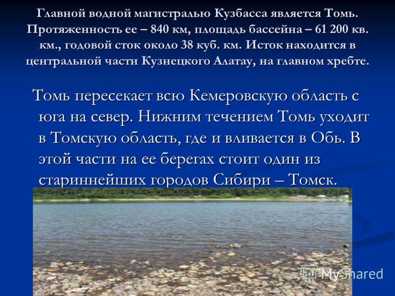 Главной водной магистралью Кузбасса является Томь. Протяженность ее – 840 км, площадь бассейна – 61 200 кв. км., годовой сток около 38 куб. км. Исток находится в центральной части Кузнецкого Алатау, на главном хребте. Томь пересекает всю Кемеровскую