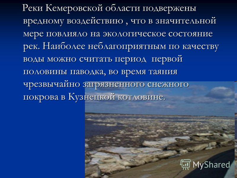 Реки Кемеровской области подвержены вредному воздействию, что в значительной мере повлияло на экологическое состояние рек. Наиболее неблагоприятным по качеству воды можно считать период первой половины паводка, во время таяния чрезвычайно загрязненно