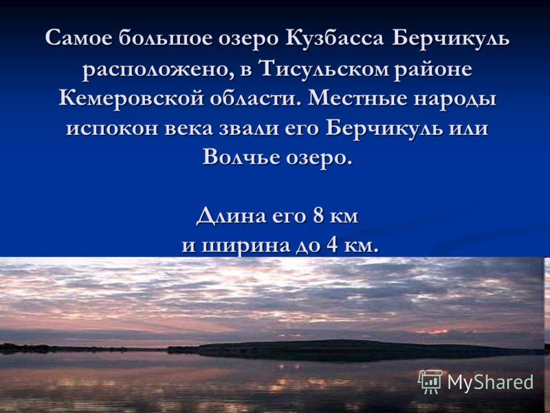 Самое большое озеро Кузбасса Берчикуль расположено, в Тисульском районе Кемеровской области. Местные народы испокон века звали его Берчикуль или Волчье озеро. Длина его 8 км и ширина до 4 км.
