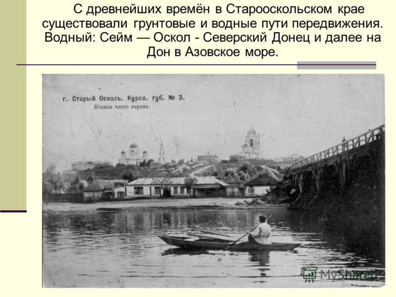 С древнейших времён в Старооскольском крае существовали грунтовые и водные пути передвижения. Водный: Сейм Оскол - Северский Донец и далее на Дон в Азовское море.