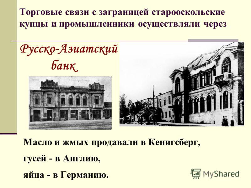 Торговые связи с заграницей старооскольские купцы и промышленники осуществляли через Русско-Азиатский банк Масло и жмых продавали в Кенигсберг, гусей - в Англию, яйца - в Германию.