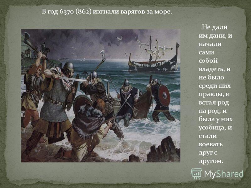 В год 6370 (862) изгнали варягов за море. Не дали им дани, и начали сами собой владеть, и не было среди них правды, и встал род на род, и была у них усобица, и стали воевать друг с другом.