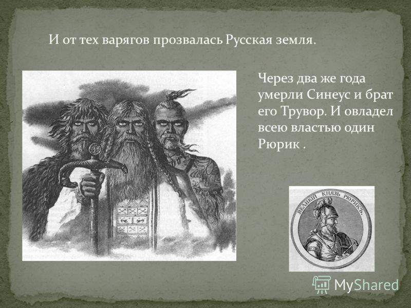 И от тех варягов прозвалась Русская земля. Через два же года умерли Синеус и брат его Трувор. И овладел всею властью один Рюрик.