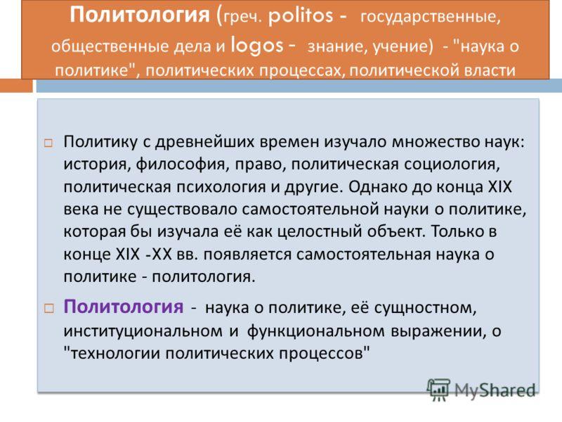 Политология ( греч. politos - государственные, общественные дела и logos - знание, учение ) -
