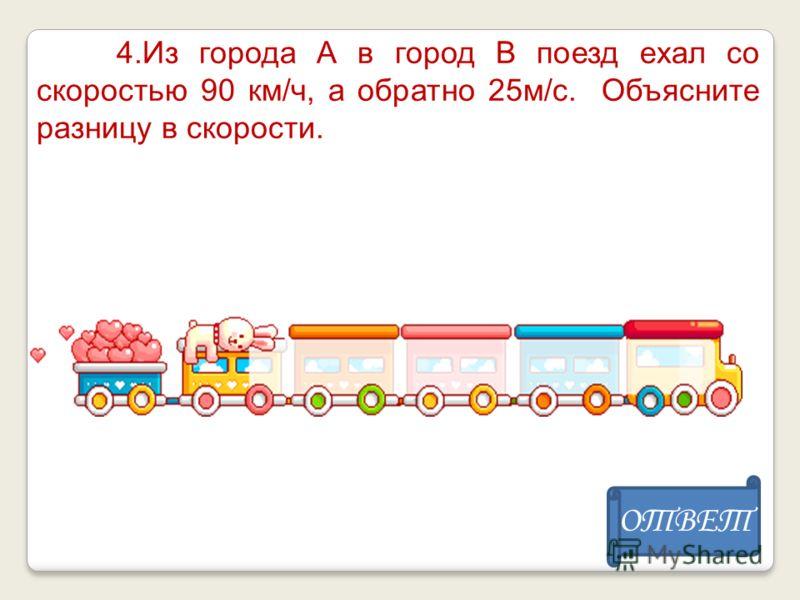 4.Из города А в город В поезд ехал со скоростью 90 км/ч, а обратно 25м/с. Объясните разницу в скорости. ОТВЕТ