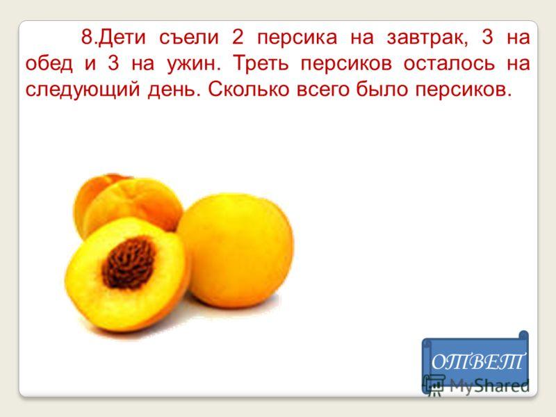 8.Дети съели 2 персика на завтрак, 3 на обед и 3 на ужин. Треть персиков осталось на следующий день. Сколько всего было персиков. ОТВЕТ