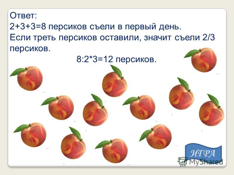 Ответ: 2+3+3=8 персиков съели в первый день. Если треть персиков оставили, значит съели 2/3 персиков. 8:2*3=12 персиков. ИГРА