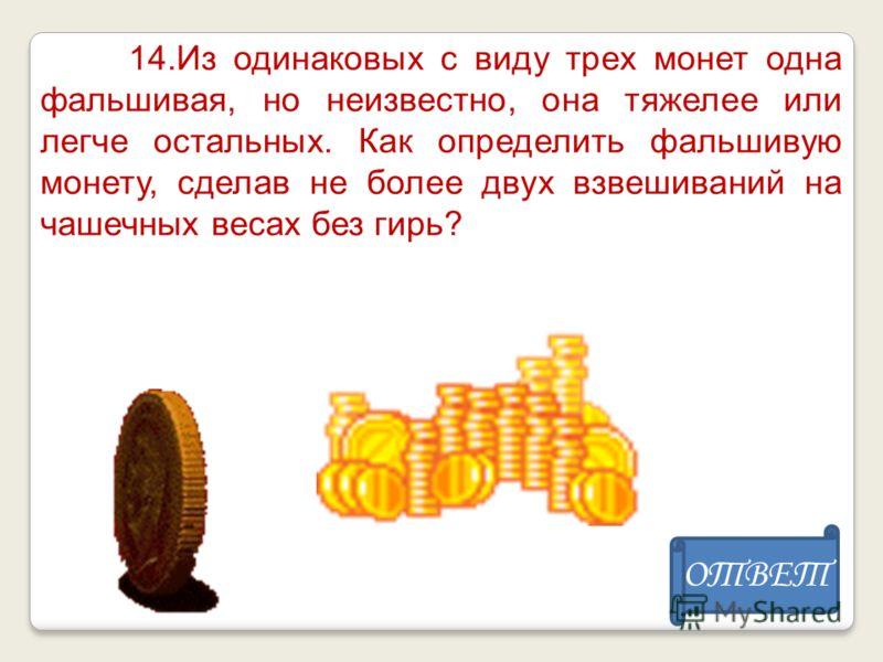 14.Из одинаковых с виду трех монет одна фальшивая, но неизвестно, она тяжелее или легче остальных. Как определить фальшивую монету, сделав не более двух взвешиваний на чашечных весах без гирь? ОТВЕТ