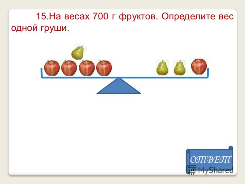 15.На весах 700 г фруктов. Определите вес одной груши. ОТВЕТ