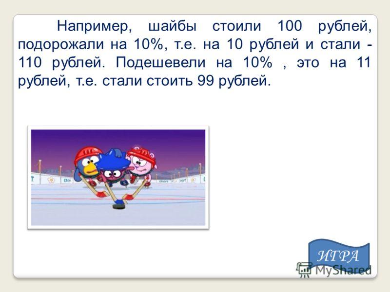 Например, шайбы стоили 100 рублей, подорожали на 10%, т.е. на 10 рублей и стали - 110 рублей. Подешевели на 10%, это на 11 рублей, т.е. стали стоить 99 рублей. ИГРА
