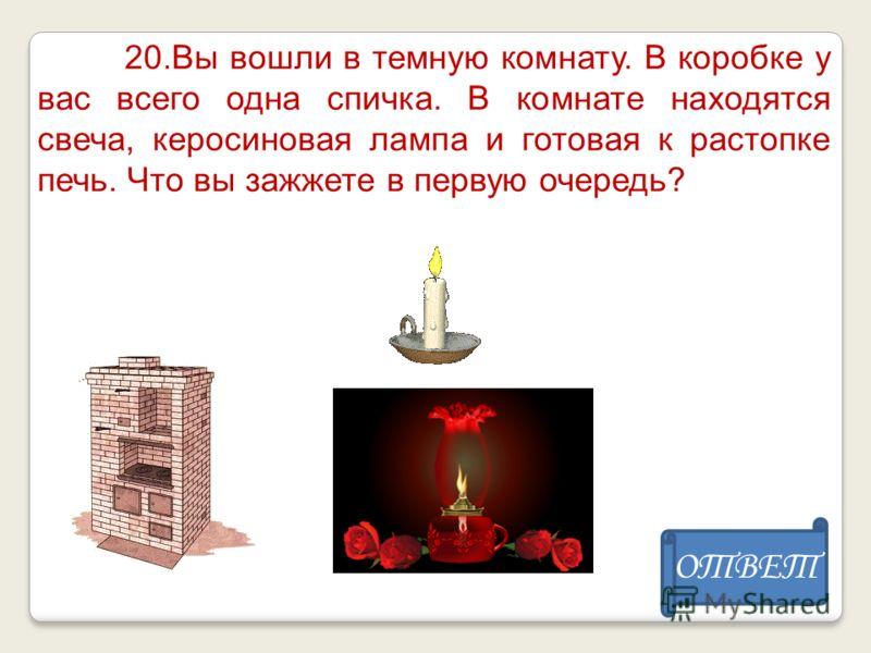 20.Вы вошли в темную комнату. В коробке у вас всего одна спичка. В комнате находятся свеча, керосиновая лампа и готовая к растопке печь. Что вы зажжете в первую очередь? ОТВЕТ