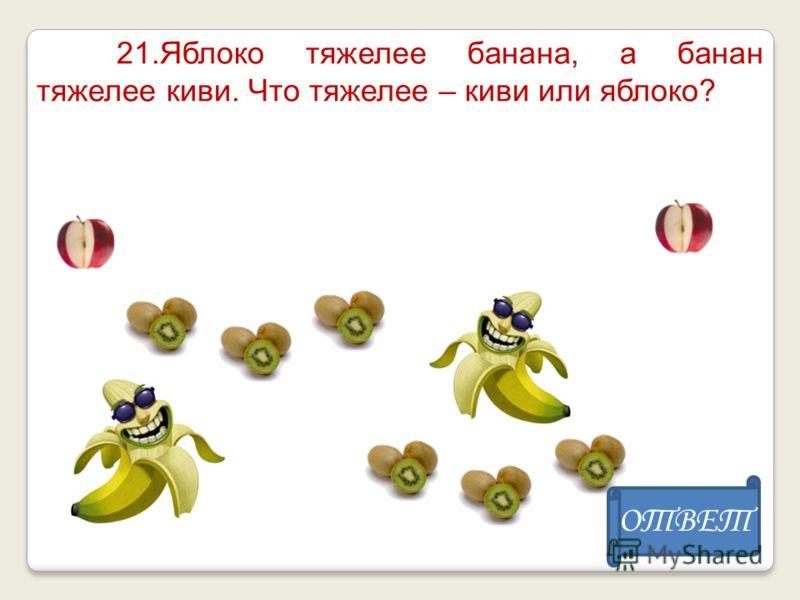 21.Яблоко тяжелее банана, а банан тяжелее киви. Что тяжелее – киви или яблоко? ОТВЕТ