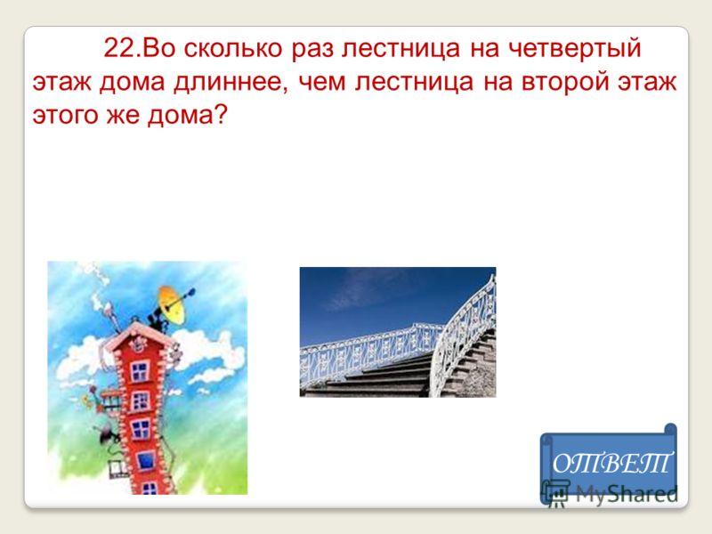 22.Во сколько раз лестница на четвертый этаж дома длиннее, чем лестница на второй этаж этого же дома? ОТВЕТ