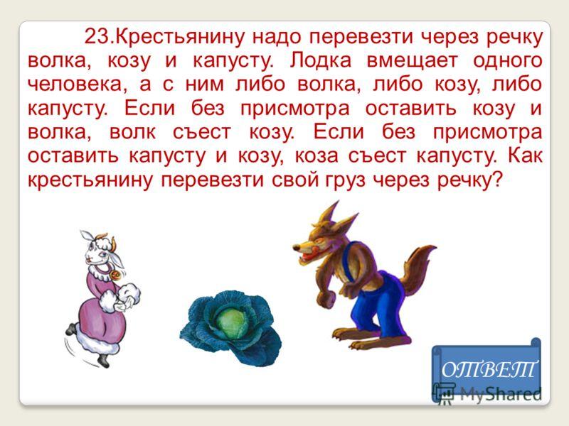 23.Крестьянину надо перевезти через речку волка, козу и капусту. Лодка вмещает одного человека, а с ним либо волка, либо козу, либо капусту. Если без присмотра оставить козу и волка, волк съест козу. Если без присмотра оставить капусту и козу, коза с