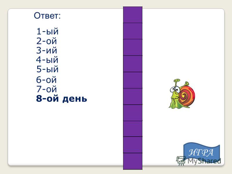 Ответ: 1-ый 2-ой 3-ий 4-ый 5-ый 6-ой 7-ой 8-ой день ИГРА