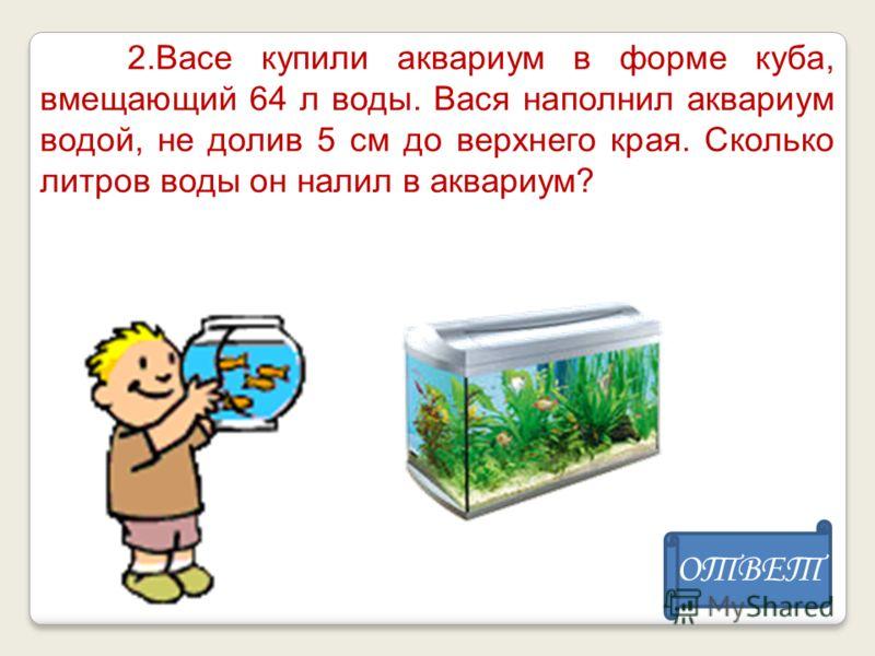 2.Васе купили аквариум в форме куба, вмещающий 64 л воды. Вася наполнил аквариум водой, не долив 5 см до верхнего края. Сколько литров воды он налил в аквариум? ОТВЕТ