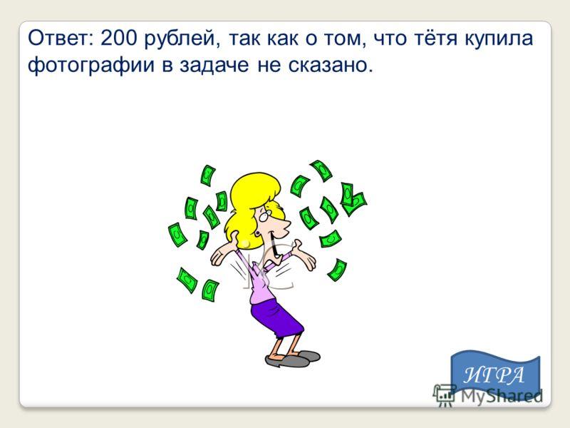 Ответ: 200 рублей, так как о том, что тётя купила фотографии в задаче не сказано. ИГРА
