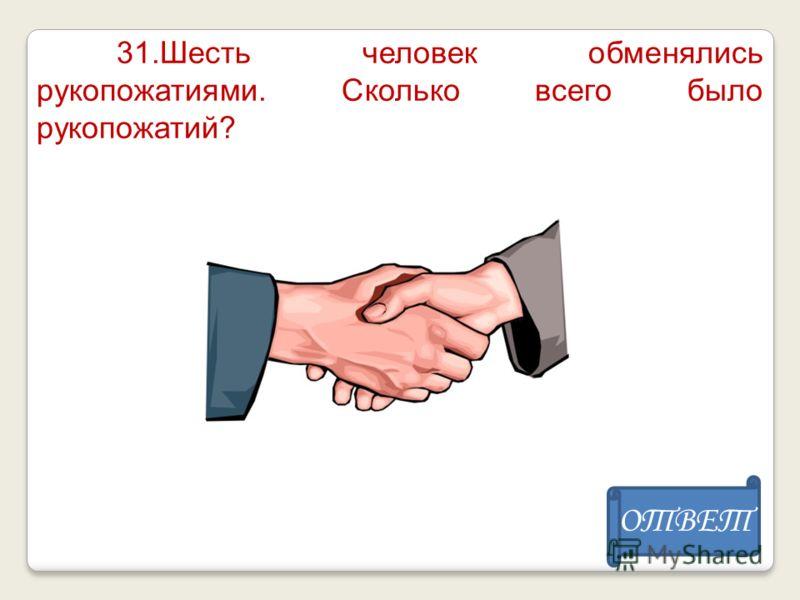 31.Шесть человек обменялись рукопожатиями. Сколько всего было рукопожатий? ОТВЕТ