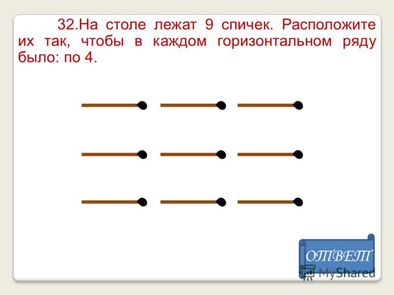 32.На столе лежат 9 спичек. Расположите их так, чтобы в каждом горизонтальном ряду было: по 4. ОТВЕТ