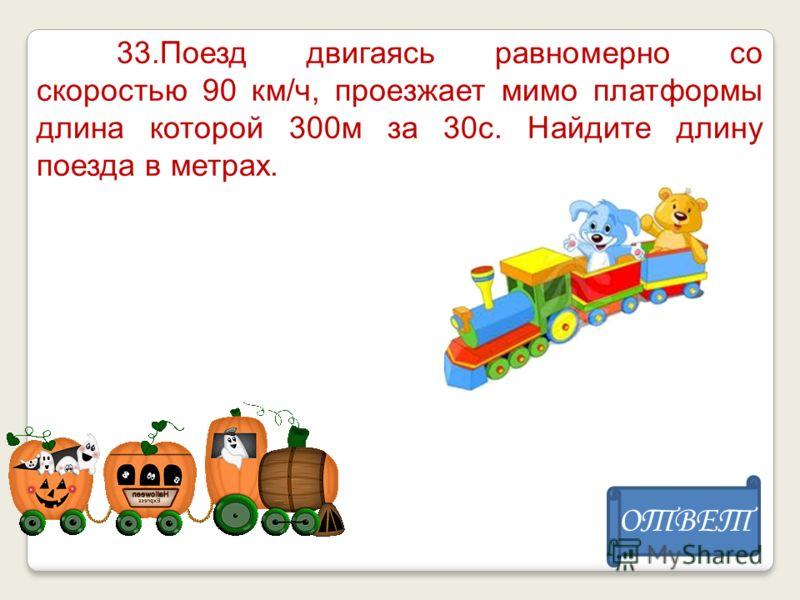 33.Поезд двигаясь равномерно со скоростью 90 км/ч, проезжает мимо платформы длина которой 300м за 30с. Найдите длину поезда в метрах. ОТВЕТ